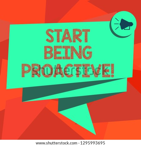 Word writing text Start Being Proactive. Business concept for Control situations by causing things to happen Folded 3D Ribbon Sash Megaphone Speech Bubble photo for Celebration.