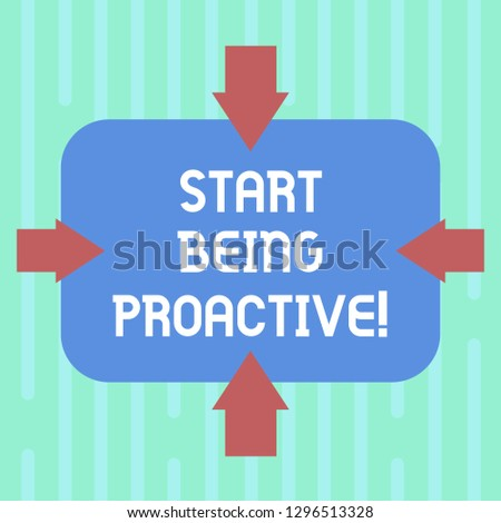 Word writing text Start Being Proactive. Business concept for Control situations by causing things to happen Arrows on Four Sides of Blank Rectangular Shape Pointing Inward photo.