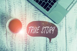 Word writing text True Story. Business concept for The day to day experiences of an individual in his entire life Trendy metallic open laptop speech bubble vintage wooden table coffee cup.
