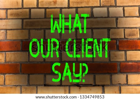 Word writing text What Our Client Say. Business concept for Customers Feedback or opinion about product service Brick Wall art like Graffiti motivational call written on the wall. #1334749853