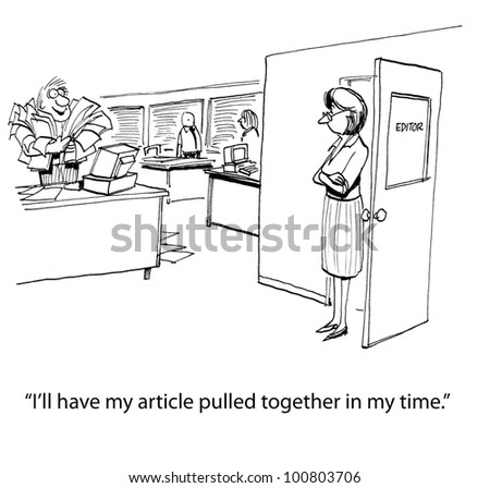 "Writer who is on deadline says to editor, ""I'll have my article pulled together in no time""."