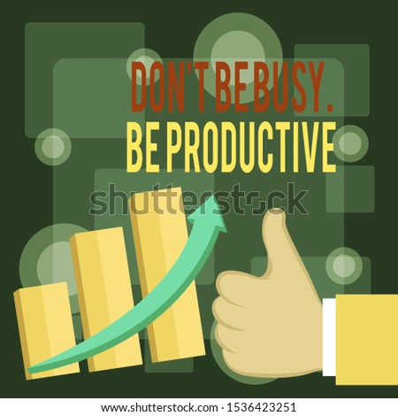 Writing note showing Don T Be Busy Be Productive. Business photo showcasing Work efficiently Organize your schedule time Thumb Up Good Performance Success Escalating Bar Graph Ascending Arrow.