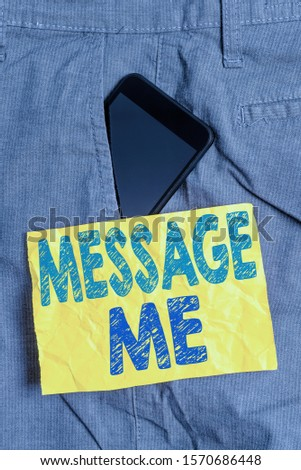 Writing note showing Message Me. Business photo showcasing To ask someone to send you a short text from one mobile device Smartphone device inside trousers front pocket note paper.