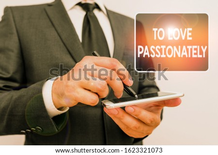 Writing note showing To Love Passionately. Business photo showcasing Strong feeling for someone or something else Affection Male human wear formal work suit hold smartphone using hand.