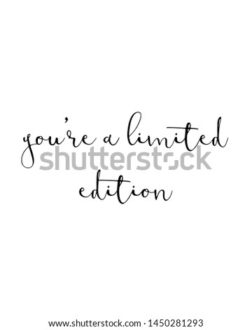you're a limited edition print. typography poster. Typography poster in black and white. Motivation and inspiration quote. Black inspirational quote isolated on the white background.