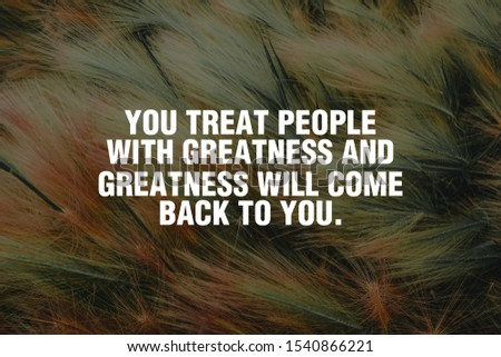 You treat people with greatness and greatness will come back to