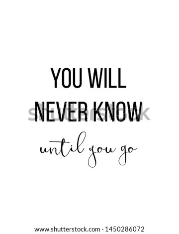 you will never know until you go print. typography poster. Typography poster in black and white. Motivation and inspiration quote. Black inspirational quote isolated on the white background.