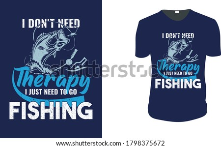 I Don't Need Therapy I Just Need To Go Fishing T-Shirt- Fishing Vector graphic for t shirt, Fishing-Shirt. Vector graphic, typographic poster or t-shirt. vintage fishing emblems, labels, badges, logo