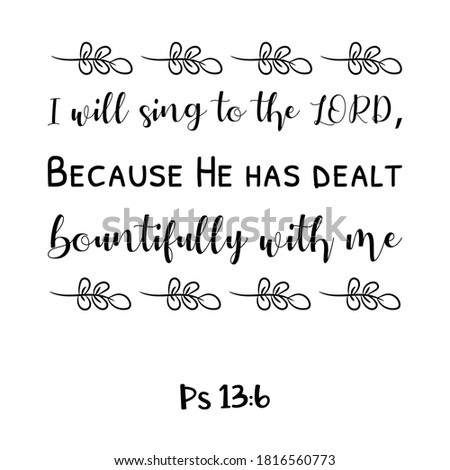 I will sing to the LORD, Because He has dealt bountifully with me. Bible verse quote