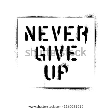 ''Never Give Up''. Motivational quote. Spray paint graffiti stencil. White background.