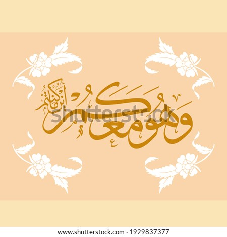 """wahuwa ma'akum ainama kuntum"" (surah al-hadid 57:4). means: ""And He is with you, wherever you are."""