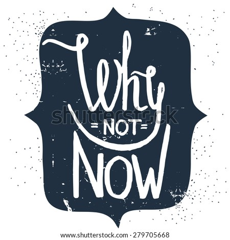 'why not now' hand lettering