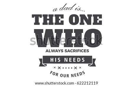 a dad is... the one who always sacrifices his needs for our needs #622212119