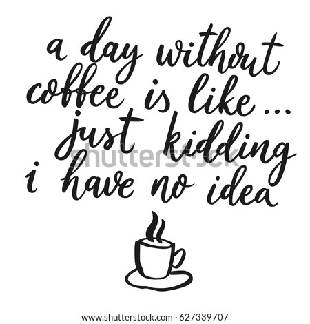 A day without coffee is like, just kidding i have no idea. Hand drawn calligraphic quote about coffee. Lettering script. Funny sarcasm phrase with cup illustration..
