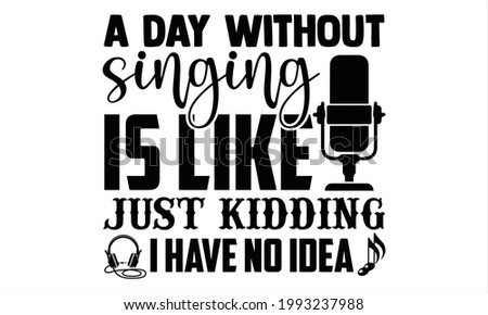 A day without singing is like just kidding I have no idea- Singer t shirts design, Hand drawn lettering phrase, Calligraphy t shirt design, Isolated on white background, svg Files for Cutting Cricut Foto stock ©