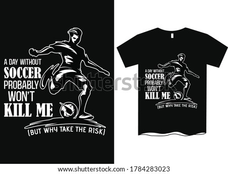 A day without soccer probably won't kill me but why risk it- Soccer t shirt design, Soccer sports apparel with football, soccer championship