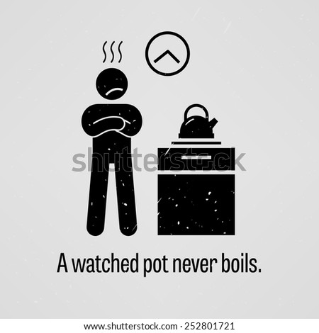 a watched pot never boils essay A watched pot never boils meaning if you wait for something to happen it takes  longer time slows down when one is waiting for something to get done it refers.