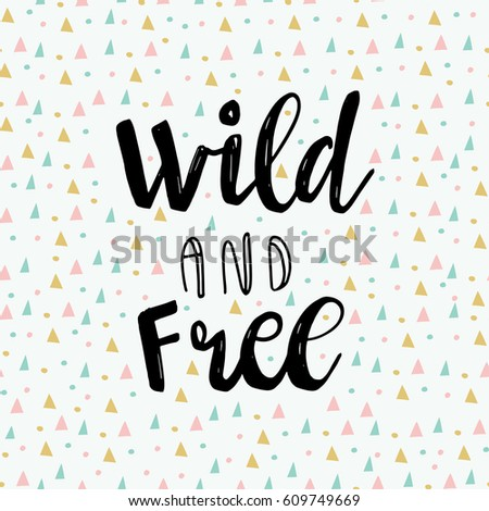 "Abstract tribal design card with geometric triangle and dots elements and motivation text ""Wild and free"". Lettering  design. Can use for print greeting cards, handbags, totes, posters and tshirts"