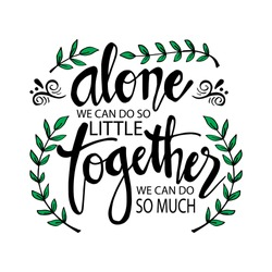 Alone We Can Do So Little Together We Can Do So Much . Motivational quote by Helen Keller.