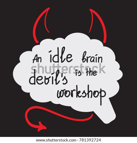 an idle brain is the devils