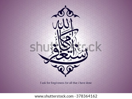 arabic calligraphy, reads ( i ask for forgiveness for all that i have done) #378364162
