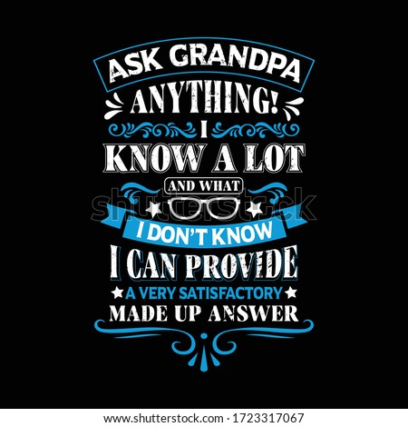 ask grandpa anything i know a lot and what i don't know i can provide a very satisfactory made up answer - Grandpa t shirts design,Vector graphic, typographic poster or t-shirt.