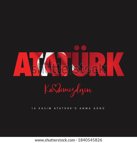 Ataturk, kalbimizdesin. 10 Kasim Ataturk'u anma gunu. Translate: Ataturk, you are in our heart. November 10 Day of memory mourning of Ataturk in Turkey the president founder of the Turkish Republic.