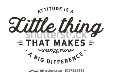 attitude is a little thing that