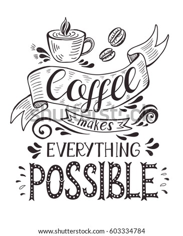 Banner with coffee cup and quote. Coffee makes everything possible . Vector hand-drawn lettering for prints , posters, menu design and invitation . Calligraphic and typographic design.