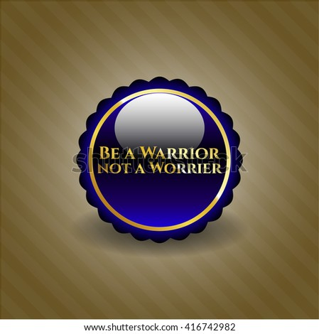 Be a Warrior not a Worrier golden emblem or badge