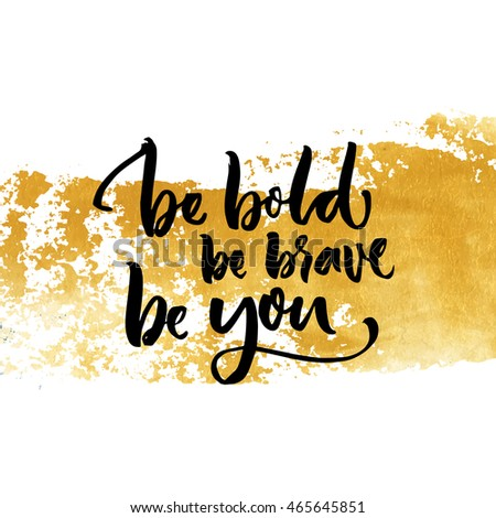 Be bold, be brave, be you. Inspiration saying calligraphy on golden dry brush stroke