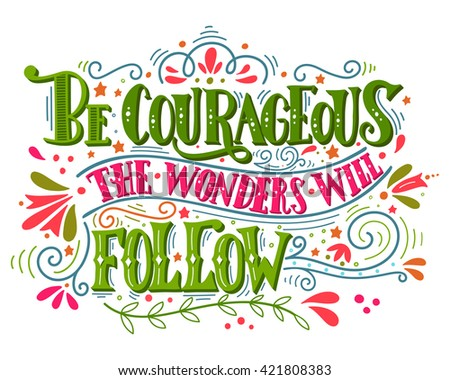 Be courageous, the wonders will follow. Inspirational quote. Hand drawn vintage illustration with hand-lettering. This illustration can be used as a print on t-shirts and bags, stationary or poster.