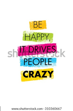 be happy  it drives people