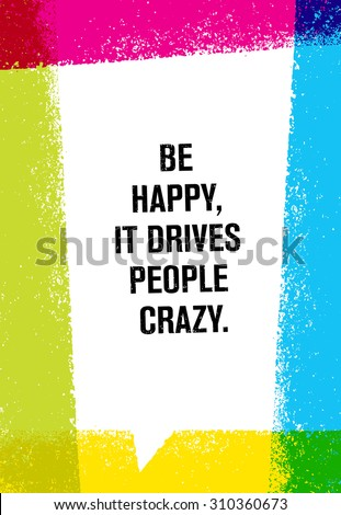 Be Happy, It Drives People Crazy. Inspiring Creative Motivation Quote. Vector Brush Texture Typography Poster Design Concept