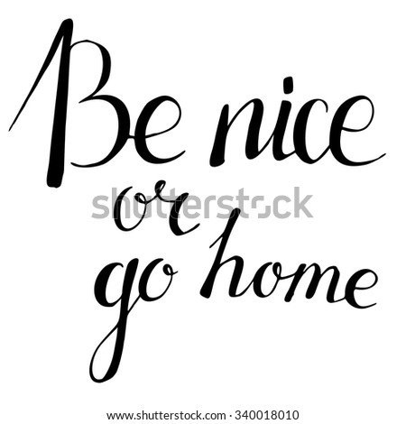 be nice or go home hand drawn