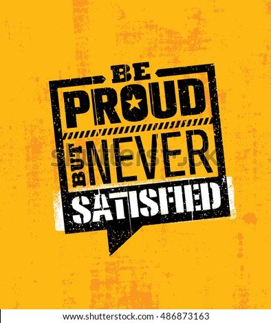 Be Proud, But Never Satisfied. Inspiring Workout and Fitness Gym Motivation Quote Illustration. Creative Vector Typography Rough Poster Concept