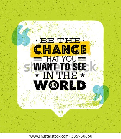 be the change that you want to