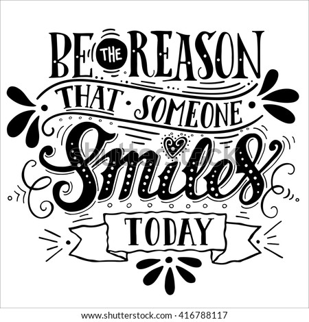 Be the reason that someone smiles today. Inspirational quote. Hand drawn vintage illustration with hand-lettering. This illustration can be used as a print on t-shirts and bags, stationary or poster.