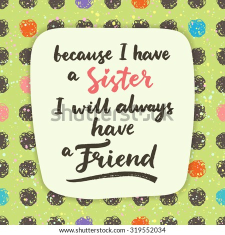 Because I have a sister, I will always have a friend.