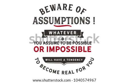 Beware of assumptions! Whatever you assume to be possible -- or impossible will have a tendency to become real for you.