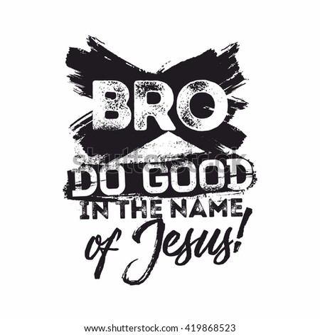 Bible lettering. Christian art. Bro, do good in the name of Jesus.