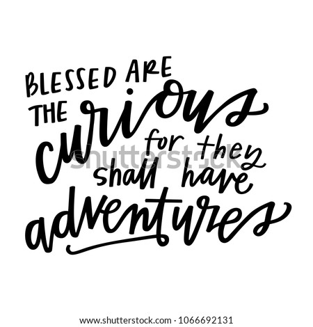 blessed are the curious for