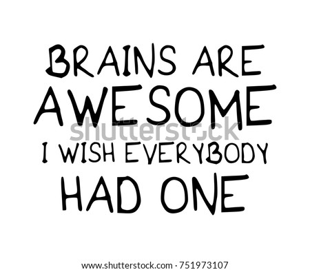brains are awesome i wish