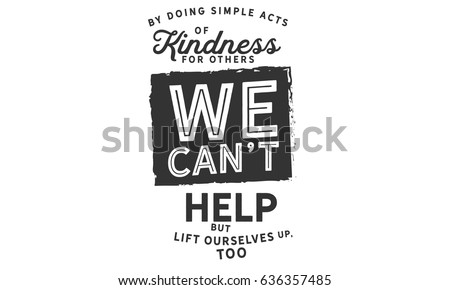By doing simple acts of kindness for others, we can't help but lift ourselves up, too. Kindness Quotes