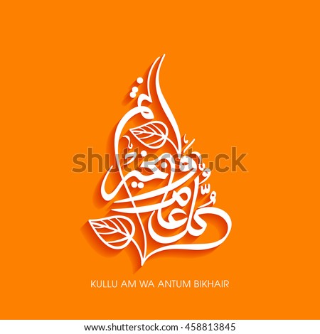 """Calligraphy of Arabic text of """"May you be well every year(Kullu-Am-Wa-Antum-Bikhair)"""" for the celebration of Muslim community festival."""