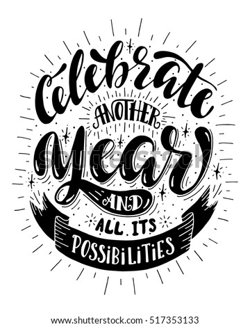 Celebrate another year and all its possibilities.Inspirational quote.Hand drawn poster with hand lettering.