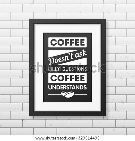 coffee does not ask silly