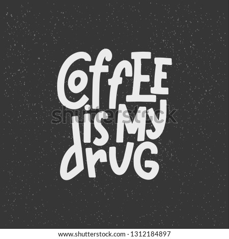 Coffee Is My Drug Typography Quote. Vector Hand Drawn Lettering.