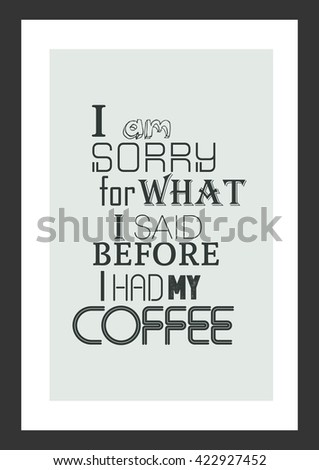 coffee quote i am sorry for