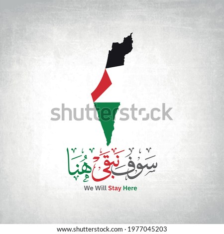 Creative Arabic Calligraphy (Sawf nabqaa huna) Translated to (We will stay here) with Palestine Flag map and White Background with old Texture